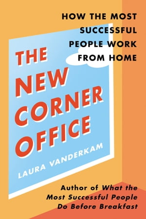 The New Corner Office: How the Most Successful People Work from Home by Laura Vanderkam