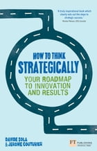 How to Think Strategically: Strategy - Your Roadmap to Innovation and Results by Prof Davide Sola