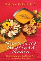Marvelous Meatless Meals: Gluten, Dairy & Refined Sugar Free Recipes for Everyday by Melissa Pickell, R.D.