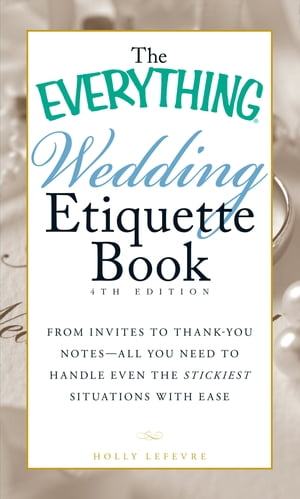 The Everything Wedding Etiquette Book From Invites to Thank-you Notes - All You Need to Handle Even the Stickiest Situations with Ease