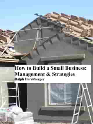 How to Build a Small Business: Management & Strategies by Ralph Hershberger