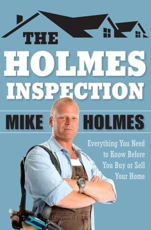 The Holmes Inspection: Everything You Need to Know Before You Buy or Sell Your Home by Mike Holmes