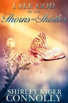 I See God in the Thorns ~N~ Thistles by Shirley Kiger Connolly
