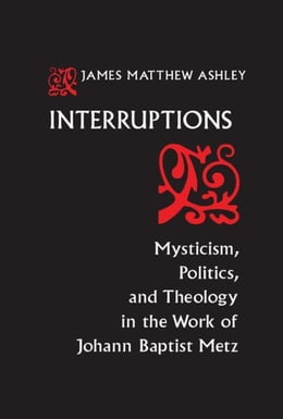 Book Interruptions: Mysticism, Politics, and Theology in the Work of Johann Baptist Metz by Ashley, J. Matthew