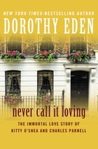 Never Call It Loving: The Immortal Love Story of Kitty O'Shea and Charles Parnell by Dorothy Eden