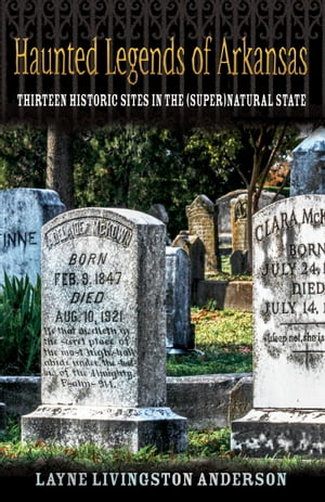 Haunted Legends of Arkansas: Thirteen Historic Sites in the (Super)Natural State by Layne Livingston Anderson