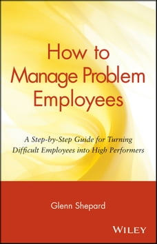How to Manage Problem Employees: A Step-by-Step Guide for Turning Difficult Employees into High…