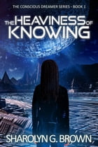 The Heaviness of Knowing: An Alternate Dimension, Alien Invasion Thriller by Sharolyn G. Brown