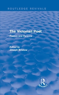 The Victorian Poet (Routledge Revivals): Poetics and Persona
