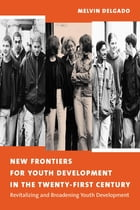 New Frontiers for Youth Development in the Twenty-First Century: Revitalizing and Broadening Youth Development by Melvin Delgado