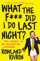 What the F*** Did I Do Last Night?: The memoir of an accidental comedian by Rowland Rivron
