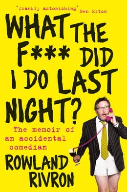 Book What the F*** Did I Do Last Night?: The memoir of an accidental comedian by Rowland Rivron