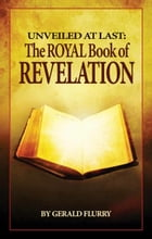 Unveiled At Last: The Royal Book of Revelation: Bible prophecy revealed by Gerald Flurry
