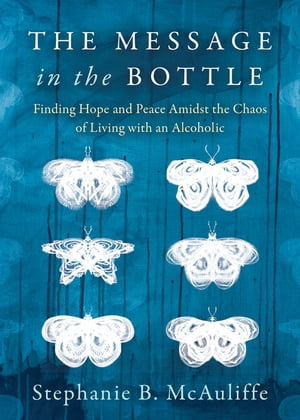 The Message in the Bottle: Finding Hope and Peace Amidst the Chaos of Living with an Alcoholic by Stephanie B. McAuliffe