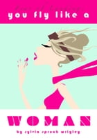 You Fly Like a Woman by Sylvia Spruck Wrigley