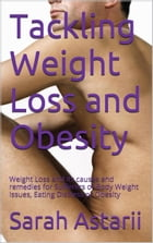 Tackling Weight Loss and Obesity: Weight Loss and its causes and remedies for Body Weight Issues or Obesity by Sarah Astarii