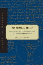 Alchemical Belief: Occultism in the Religious Culture of Early Modern England