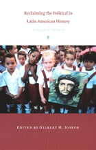 Reclaiming the Political in Latin American History: Essays from the North by Gilbert M. Joseph