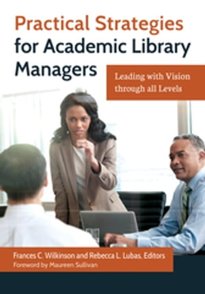 Practical Strategies for Academic Library Managers: Leading with Vision Through All Levels Leading with Vision through All Levels