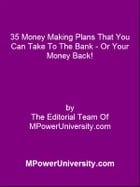 35 Money Making Plans That You Can Take To The Bank - Or Your Money Back! by Editorial Team Of MPowerUniversity.com