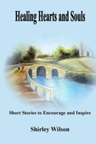 Healing Hearts and Souls: Short Stories to Encourage and Inspire by Shirley Wilson