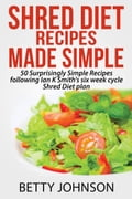 Shred Diet Recipes Made Simple: 50 Surprisingly Simple Recipes following Ian K Smith's six week cycle Shred Diet plan de9320be-ad93-4014-8766-e8a644a9867e