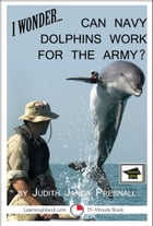 I Wonder… Can Navy Dolphins Work For The Army? A 15-Minute Book, Educational Version