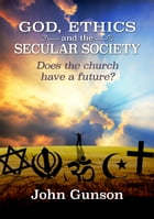 God, Ethics and the Secular Society: Does the Church Have a Future? by John Gunson