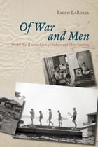 Of War and Men: World War II in the Lives of Fathers and Their Families by Ralph LaRossa