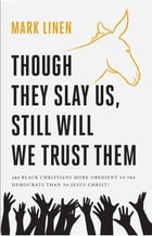 Though They Slay Us, Still Will We Trust Them: Are Black Christians More Obedient To The Democrats Than To Jesus Christ? by Mark Linen