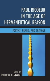 Paul Ricoeur in the Age of Hermeneutical Reason: Poetics, Praxis, and Critique