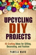 Upcycling DIY Projects: 45 Crafting Ideas for Gifting, Decorating, and Fashion: DIY Projects by Pamela Ward