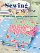 Sewing in No Time: 50 step-by-step weekend projects made easy by Emma Hardy