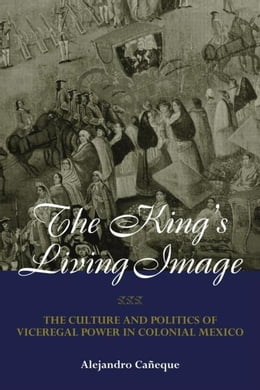 Book The King's Living Image in Colonial Mexico by Caneque, Alejandro