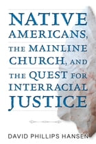 Native Americans, The Mainline Church, and the Quest for Interracial Justice by David Phillips Hansen