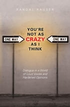 You're Not As Crazy As I Think: Dialogue in a World of Loud Voices and Hardened Opinions: Dialogue…
