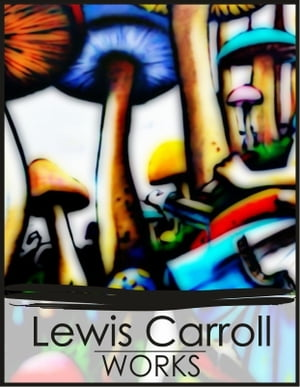 Works of Lewis Carroll: Alice's Adventures in Wonderland,  Through the Looking-Glass
