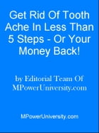 Get Rid Of Tooth Ache In Less Than 5 Steps Or Your Money Back! by Editorial Team Of MPowerUniversity.com