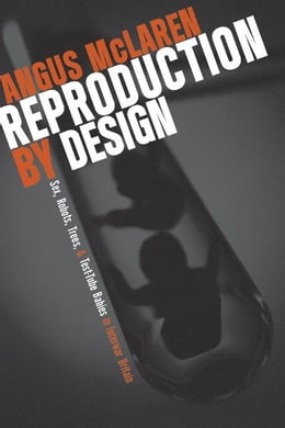 Book Reproduction by Design: Sex, Robots, Trees, and Test-Tube Babies in Interwar Britain by Angus McLaren