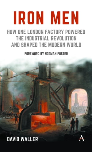 Iron Men How One London Factory Powered the Industrial Revolution and Shaped the Modern World