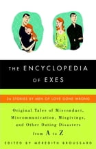 The Encyclopedia of Exes: 26 Stories by Men of Love Gone Wrong by Meredith Broussard