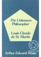 The Unknown Philosopher: The Life of Louis Claude de Saint-Martin and the Substance of His Transcendental Doctrine by Arthur Edward Waite