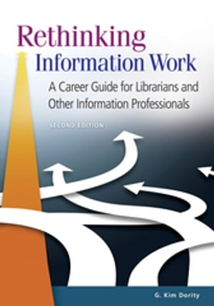 Rethinking Information Work: A Career Guide for Librarians and Other Information Professionals,  2nd Edition A Career Guide for Librarians and Other In
