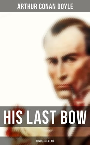His Last Bow (Complete Edition): Wisteria Lodge, The Cardboard Box, The Red Circle, The Bruce-Partington Plans, The Dying Detective…