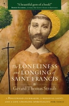 The Loneliness and Longing of Saint Francis: A Hollywood Filmmaker, a Medieval Saint, and a Life-Changing Spiritualty for Today by Gerard Thomas Straub