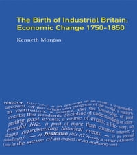 The Birth of Industrial Britain: Economic Change, 1750-1850