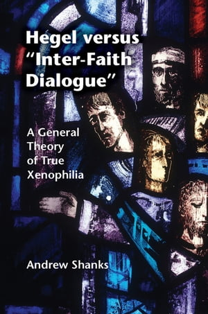 Hegel versus 'Inter-Faith Dialogue' A General Theory of True Xenophilia