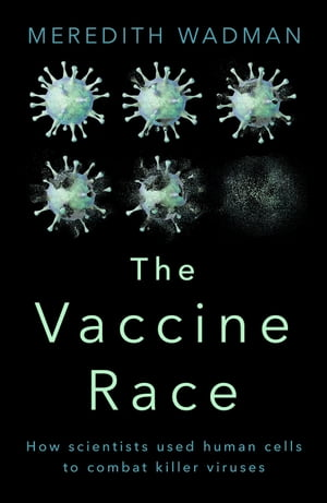 The Vaccine Race How Scientists used Human Cells to Combat Killer Viruses