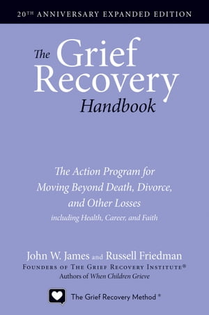 The Grief Recovery Handbook, 20th Anniversary Expanded Edition: The Action Program for Moving Beyond Death, Divorce, and Other Losses including Health by John W. James
