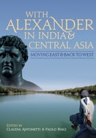 With Alexander in India and Central Asia: moving east and back to west by Claudia Antonetti